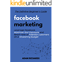 Facebook Marketing: The Definitive Beginner's Guide: Leverage Facebook, Maximize Your Exposure And Reach Tons Of Potential Customers On A Shoestring Budget ... Facebook Marketing, Social Media Marketing)