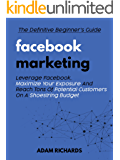 Facebook Marketing: The Definitive Beginner's Guide: Leverage Facebook, Maximize Your Exposure And Reach Tons Of…