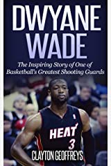 Dwyane Wade: The Inspiring Story of One of Basketball's Greatest Shooting Guards (Basketball Biography Books) Kindle Edition