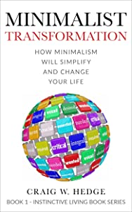 Minimalist Transformation: How Minimalism Will Simplify And Change Your Life (Instinctive Living Self Development Book 1)