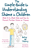 The Simple Guide to Understanding Shame in Children: What It Is, What Helps and How to Prevent Further Stress or Trauma (Simple Guides)