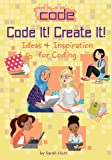 Code It! Create It!: Ideas & Inspiration for Coding (Girls Who Code)