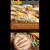 Os pães nossos de todos os dias: Receitas fácieis para fazer todos os dias
