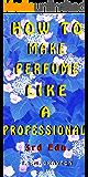 How to Make Perfume like a Professional, 3rd Edn.