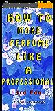 How to Make Perfume like a Professional, 3rd Edn. (English Edition)