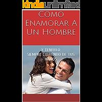 Como Enamorar A Un Hombre: Y TENERLO SIEMPRE COMIENDO DE TUS MANOS