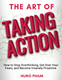 The Art of Taking Action: How to Stop Overthinking, Get Over Your Fears, and Become Insanely Proactive (English Edition)