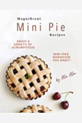 Magnificent Mini Pie Recipes: Enjoy A Variety of Scrumptious Mini Pies Whenever You Want! Kindle Edition