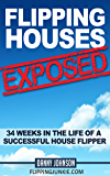 Flipping Houses Exposed: 34 Weeks In The Life Of A Successful House Flipper