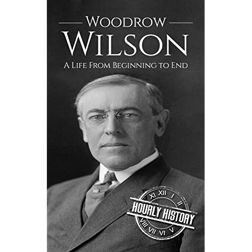 Woodrow Wilson: A Life From Beginning to End (Biographies of US Presidents Book 28)