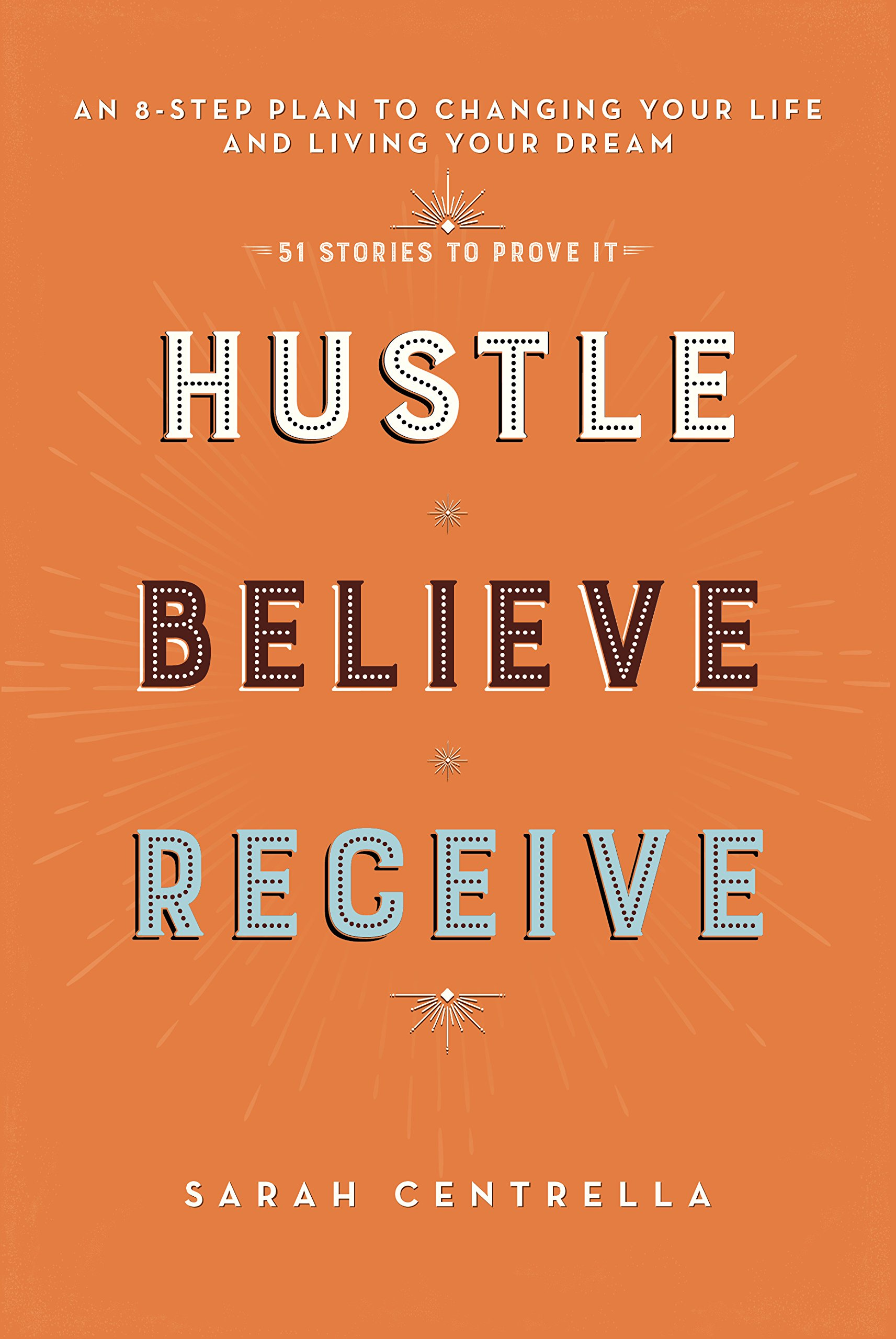 hustle believe receive an 8 step plan to changing your life and living your dream sarah centrella 9781634504805 amazoncom books