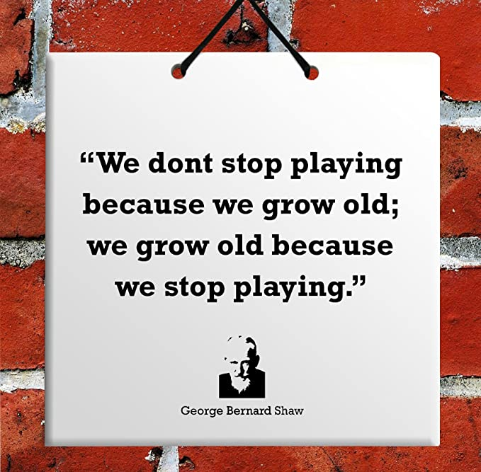 Amazon.com: We don t stop playing because we grow old; we grow old because we stop playing.-George Bernard Shaw famous quote Free s&h TILE Home Decor ...