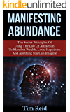 Manifesting Abundance: The Secret Principles Of Using The Law Of Attraction To Manifest Wealth, Love, Happiness And Anything You Can Imagine