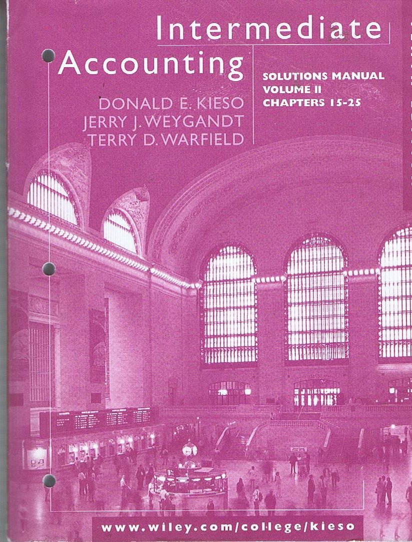 Intermediate Accounting Solutions Manual Volume Ii, Chapters 15-25 for  Donald E. Kieso, Jerry J. Weygandt and Terry D. Warfiled: Jerry J. Weygandt  and Terry ...