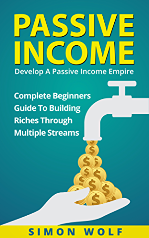 PASSIVE INCOME: Develop A Passive Income Empire - Complete Beginners Guide To Building Riches Through Multiple Streams (Multiple Streams; Passive Income Riches; E-commerce Empire)