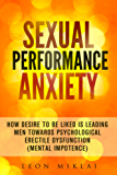 Sexual Performance Anxiety:How Desire To Be Liked Is Leading Men Towards Psychological Erectile Dysfunction (Mental Impotence)