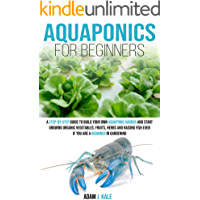 Aquaponics for Beginners: A Step-by-Step Guide to Build Your Own Aquaponic Garden and Start Growing Organic Vegetables, Fruits, Herbs and Raising Fish, Even If You Are a Beginner in Gardening