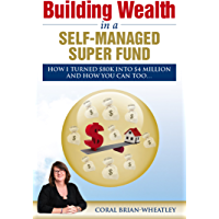 Building Wealth in a Self-Managed Super Fund: How I Turned $80K into $4 Million and How You Can Too...