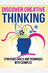 DISCOVER CREATIVE THINKING CREATIVITY and IDEA GENERATION: Strategies Skills and Techniques with Examples Kindle Edition