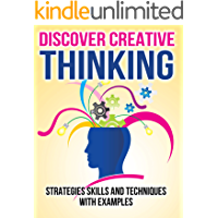 DISCOVER CREATIVE THINKING CREATIVITY and IDEA GENERATION: Strategies Skills and Techniques with Examples