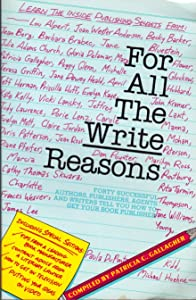 For All the Write Reasons: Forty Successful Authors, Publishers, Agents and Writers Tell You How to Get Your Book Published