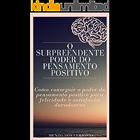 O surpreendente poder do pensamento positivo: Como conseguir o poder do pensamento positive para felicidade e satisfação duradouras (Auto Ajuda Livro 7)