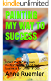 """Painting my way to success: How I started my own Profitable """"Paint and Sip"""" business for under $1000"""