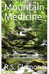 Mountain Medicine: A Simple Field Guide to Plants, Roots, Barks, and Herbs. Kindle Edition