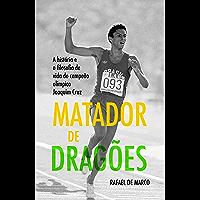 Matador de Dragões: A história e a filosofia de vida do campeão olímpico Joaquim Cruz (Campeões Olímpicos Livro 1)