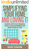 Simplifying Your Home And Loving It: 50 Simple Steps To Get Organized, Create A Clean Environment And Reduce Stress In 5 Days (How To Declutter Your Home, ... Up, Living WIth Less, Organizing Your Home)