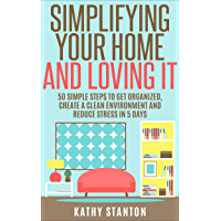 Simplifying Your Home And Loving It: 50 Simple Steps To Get Organized, Create A Clean Environment And Reduce Stress In 5 Days (How To Declutter Your Home, ... Organizing Your Home) (English Edition)