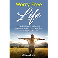 Worry Free Life: 15 Quick Lessons on How to Overcome Anxiety and Fear that can Change...