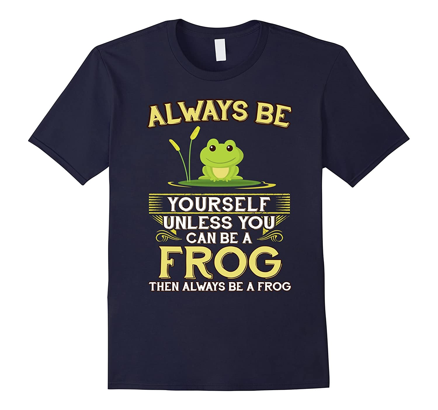 Always Be Yourself Unless You Can Be A Frog Shirt Novelty-RT