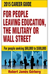 2015 Career Guide for People Leaving Education, the Military or Wall Street: For people seeking $60,000 to $500,000 Kindle Edition