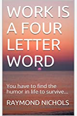 WORK IS A FOUR LETTER WORD: You have to find the humor in life to survive Kindle Edition