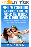 Positive Parenting: Parenthood: Become the Parents that Children Love to Spend Time With Raising Babies and Children Through Proven Parenting Styles, Tips, Love, and Logic