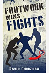 Footwork Wins Fights: The Footwork of Boxing, Kickboxing, Martial Arts & MMA Kindle Edition
