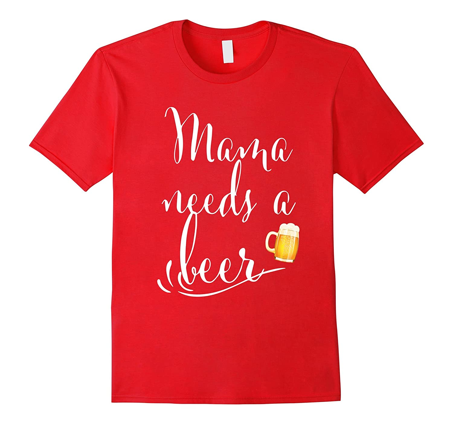 Mama needs a beer T-shirt Funny Mama Shirt for Women-TH