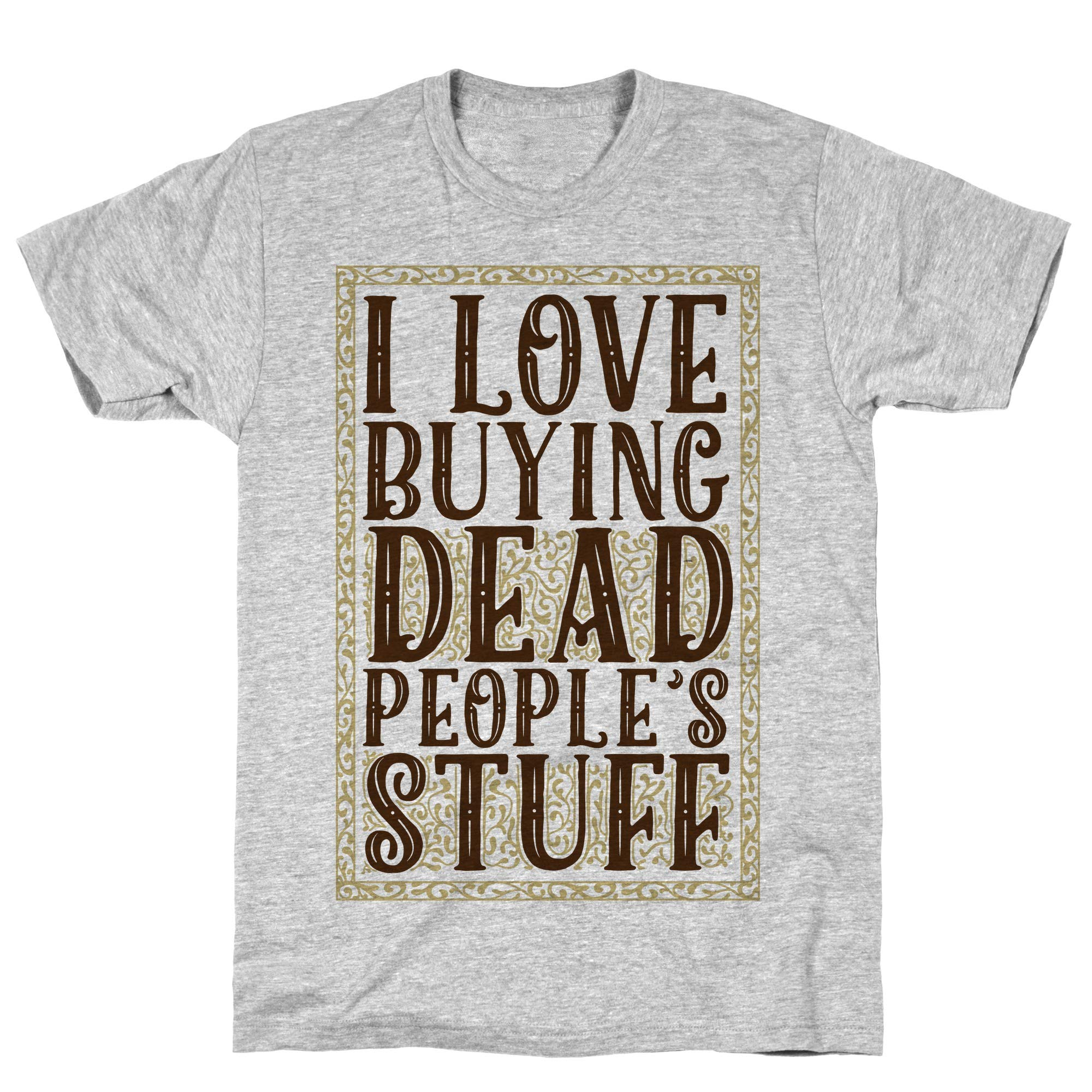 I Love Buying Dead People S Stuff Athletic Gray S Ts Shirts