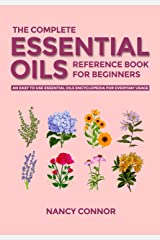 The Complete Essential Oils Reference Book for Beginners: An Easy to use Essential Oils Encyclopedia for Everyday Usage (Essential Oil Recipes and Natural Home Remedies 1) Kindle Edition