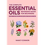 The Complete Essential Oils Reference Book for Beginners: An Easy to use Essential Oils Encyclopedia for Everyday Usage (Esse