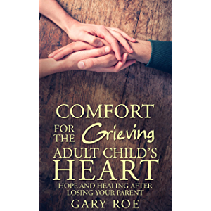 Comfort for the Grieving Adult Child's Heart: Hope and Healing After Losing Your Parent (Comfort for Grieving Hearts…