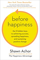 Before Happiness: The 5 Hidden Keys to Achieving Success, Spreading Happiness, and Sustaining Positive Change Kindle Edition