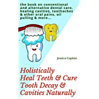 Holistically Heal Teeth & Cure Tooth Decay & Cavities Naturally: the book on conventional...