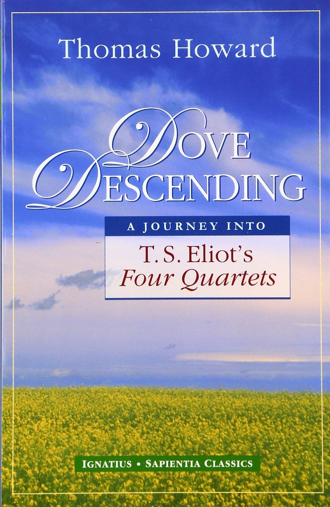 Amazon.com: Dove Descending: A Journey into T.S. Eliot's Four Quartets (Sapientia Classics) (9781586170400): Howard, Thomas: Books