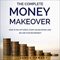 The Complete Money Makeover: How to Pay Off Debts, Start Saving Money, and Secure Your Retirement