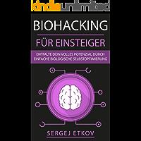 BIOHACKING FÜR EINSTEIGER: Entfalte dein volles Potenzial durch einfache biologische Selbstoptimierung (mehr Energie, Schlaf, Ausdauer und Leistungsfähigkeit) + KICK-START-ANLEITUNG