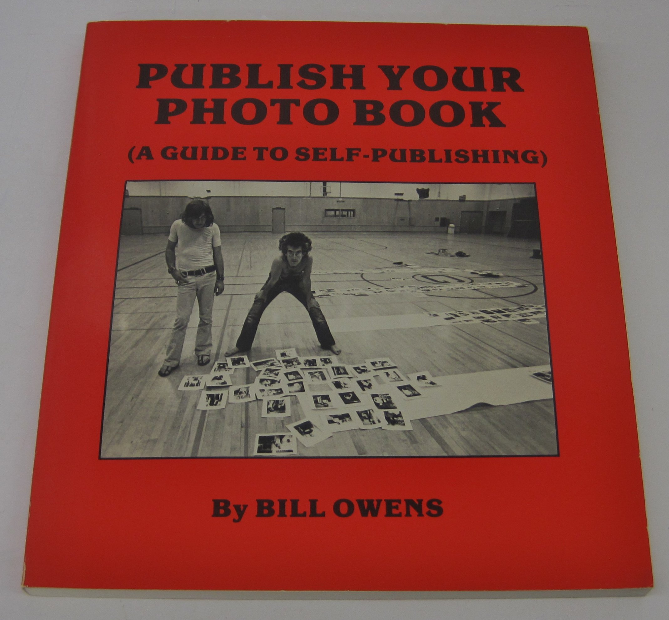 Publish Your Photo Book: A Guide to Self Publishing: Bill Owens