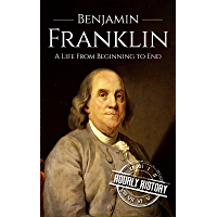 Benjamin Franklin: A Life From Beginning to End (English Edition)