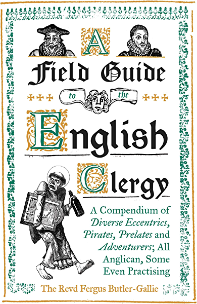 A Field Guide to the English Clergy: A Compendium of Diverse Eccentrics, Pirates, Prelates and Adventurers; All Anglican, Some Even Practising (English Edition) eBook: Butler-Gallie, The Revd Fergus: Amazon.es: Tienda Kindle